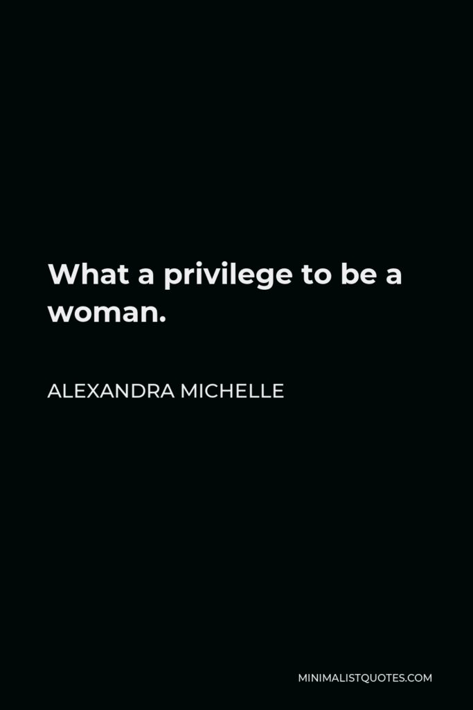 Alexandra Michelle Quote - What a privilege to be a woman.