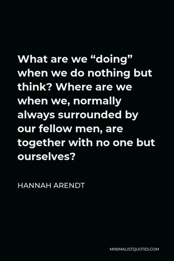 """Hannah Arendt Quote - What are we """"doing"""" when we do nothing but think? Where are we when we, normally always surrounded by our fellow men, are together with no one but ourselves?"""