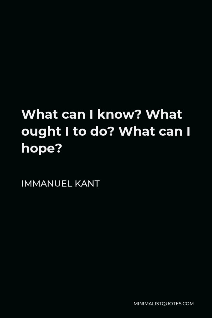 Immanuel Kant Quote - What can I know? What ought I to do? What can I hope?