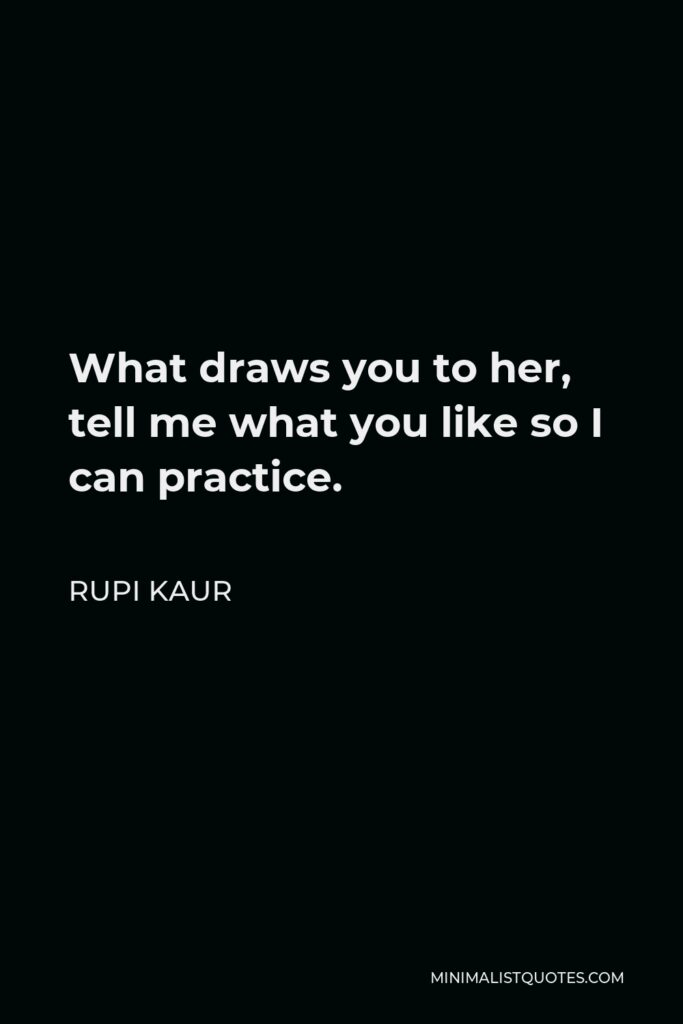 Rupi Kaur Quote - What draws you to her, tell me what you like so I can practice.