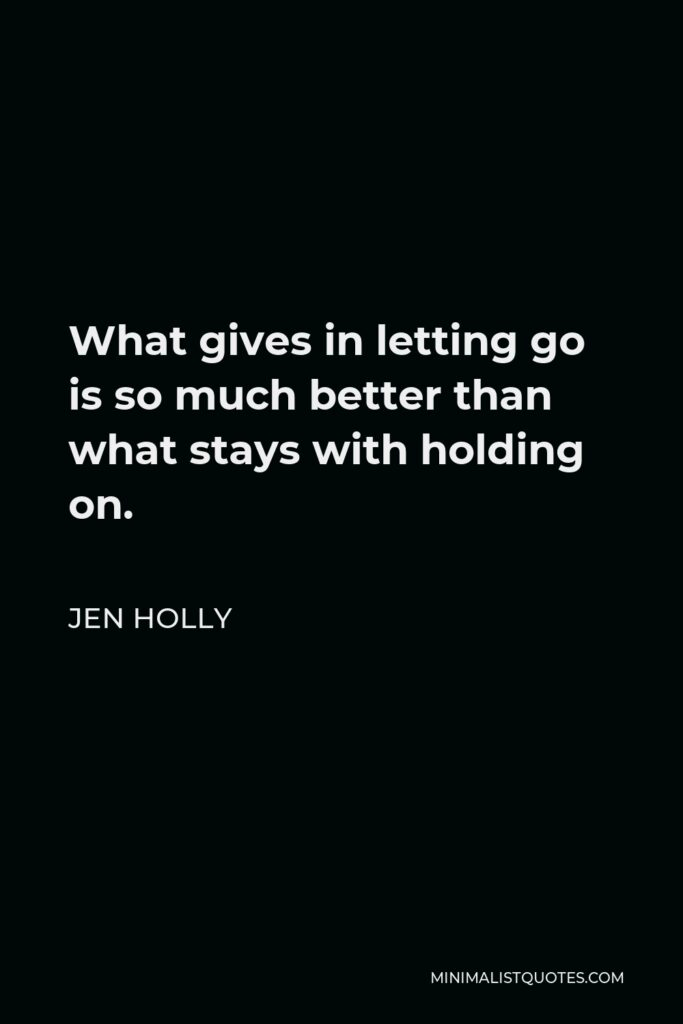Jen Holly Quote - What gives in letting go is so much better than what stays with holding on.