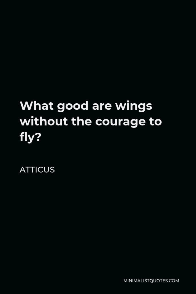 Atticus Quote - What good are wings without the courage to fly?