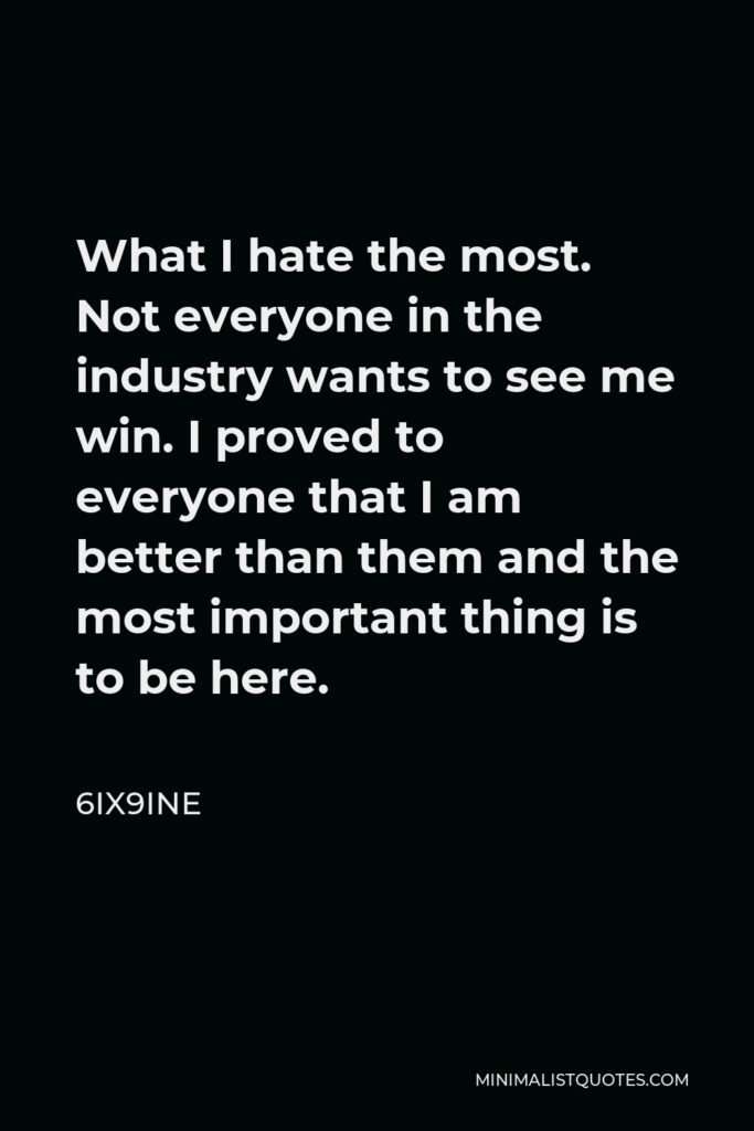 6ix9ine Quote - What I hate the most. Not everyone in the industry wants to see me win. I proved to everyone that I am better than them and the most important thing is to be here.