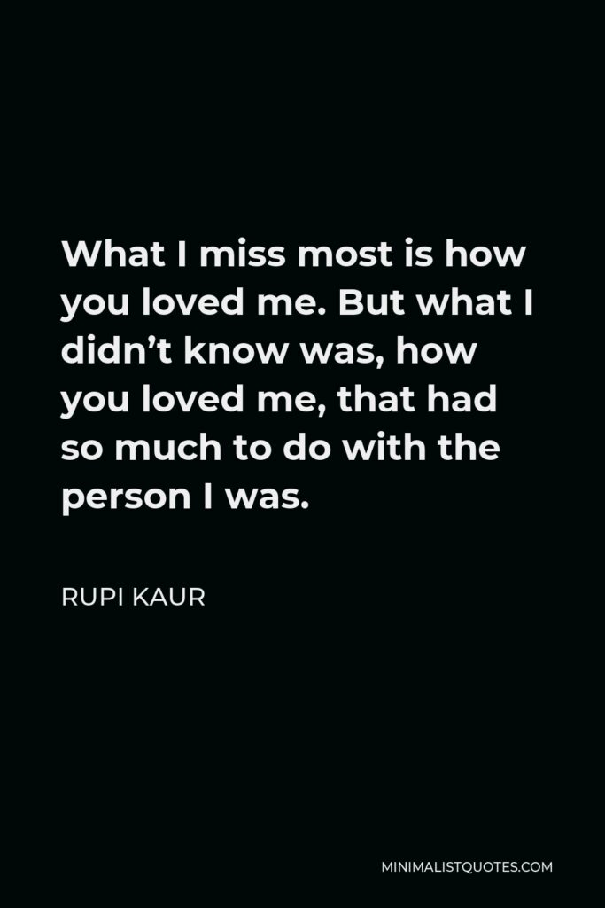 Rupi Kaur Quote - What I miss most is how you loved me. But what I didn't know was, how you loved me, that had so much to do with the person I was.