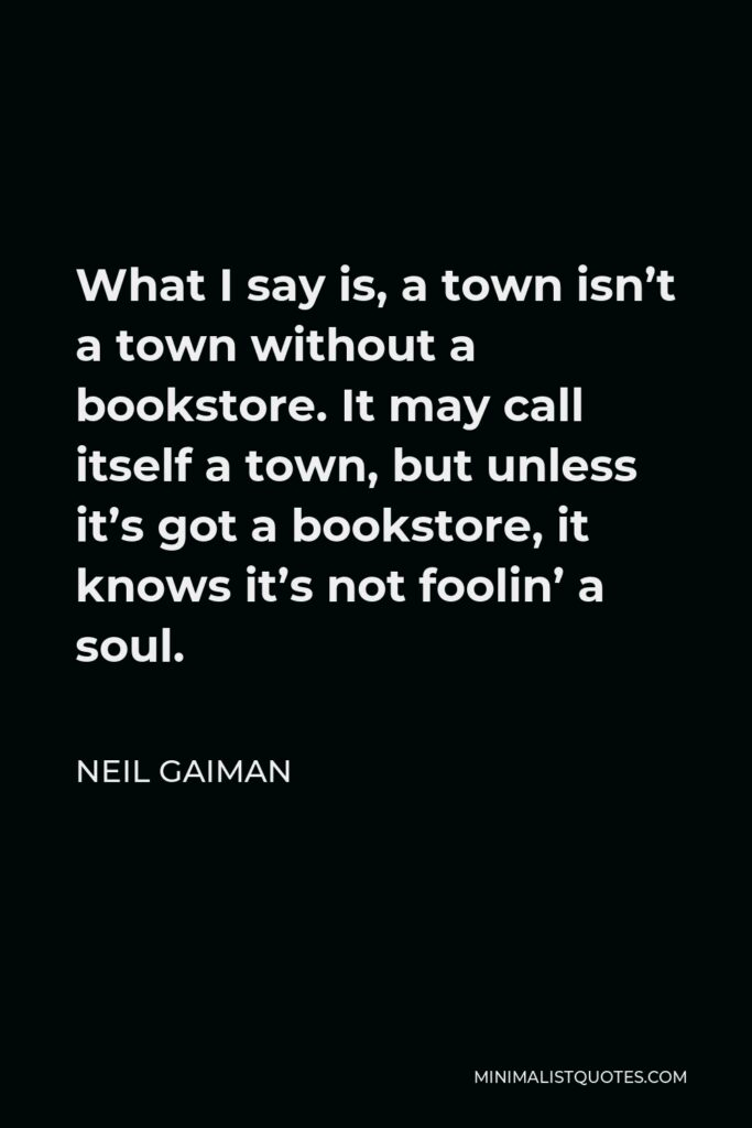 Neil Gaiman Quote - What I say is, a town isn't a town without a bookstore. It may call itself a town, but unless it's got a bookstore, it knows it's not foolin' a soul.