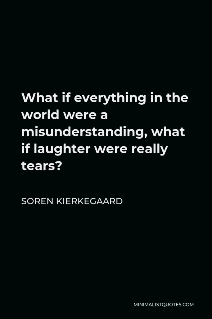 Soren Kierkegaard Quote - What if everything in the world were a misunderstanding, what if laughter were really tears?