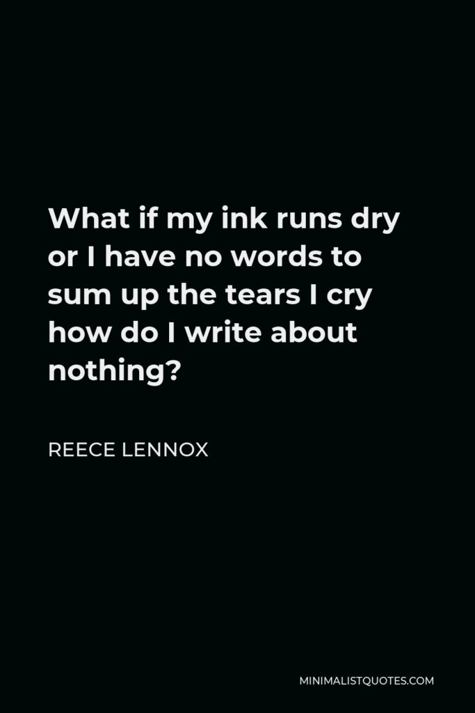 Reece Lennox Quote - What if my ink runs dry or I have no words to sum up the tears I cry how do I write about nothing?