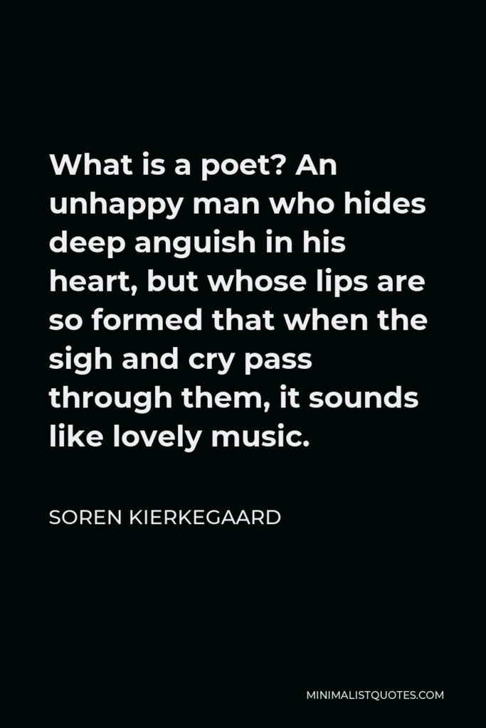 Soren Kierkegaard Quote - What is a poet? An unhappy man who hides deep anguish in his heart, but whose lips are so formed that when the sigh and cry pass through them, it sounds like lovely music.