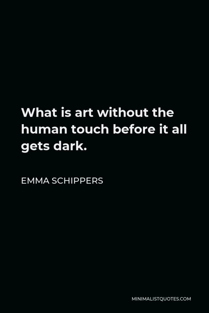 Emma Schippers Quote - What is art without the human touch before it all gets dark.