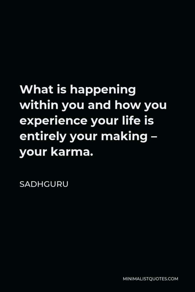 Sadhguru Quote - What is happening within you and how you experience your life is entirely your making – your karma.