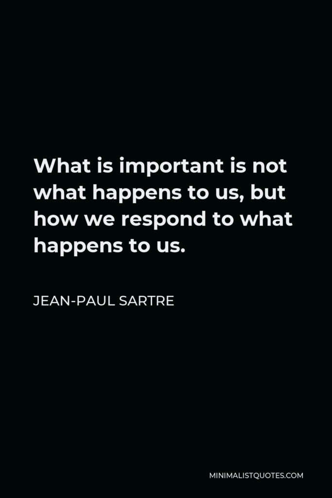 Jean-Paul Sartre Quote - What is important is not what happens to us, but how we respond to what happens to us.