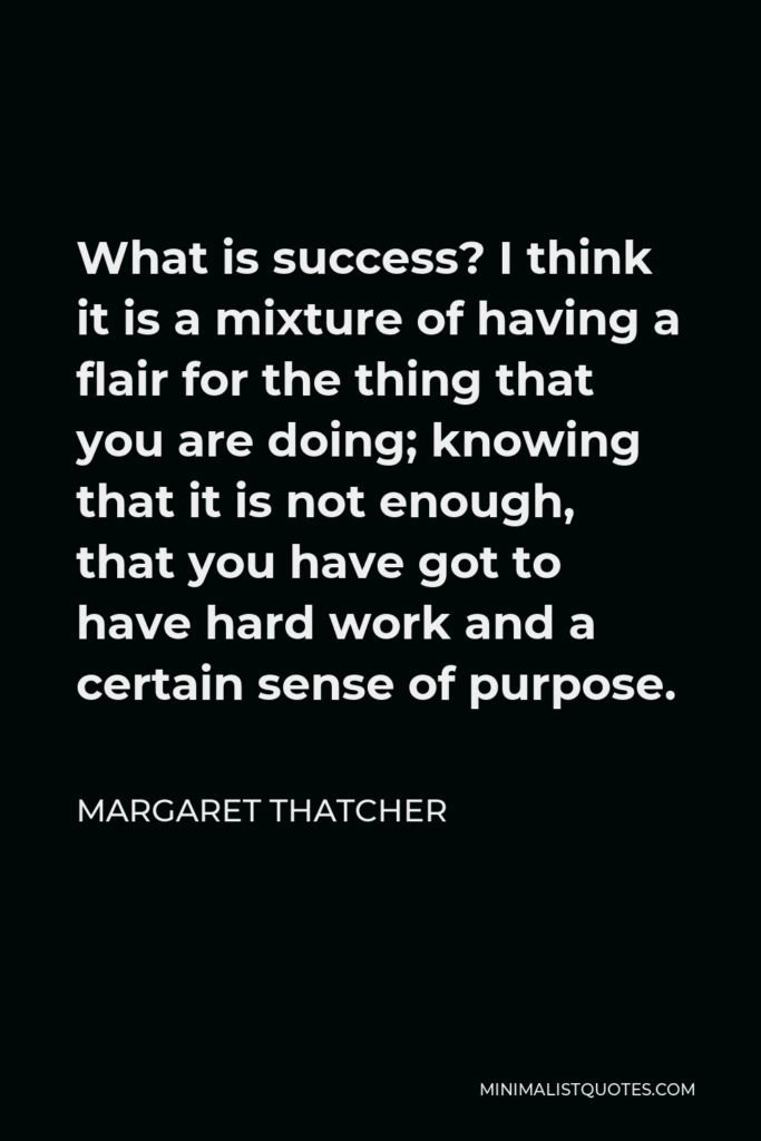 Margaret Thatcher Quote - What is success? I think it is a mixture of having a flair for the thing that you are doing; knowing that it is not enough, that you have got to have hard work and a certain sense of purpose.