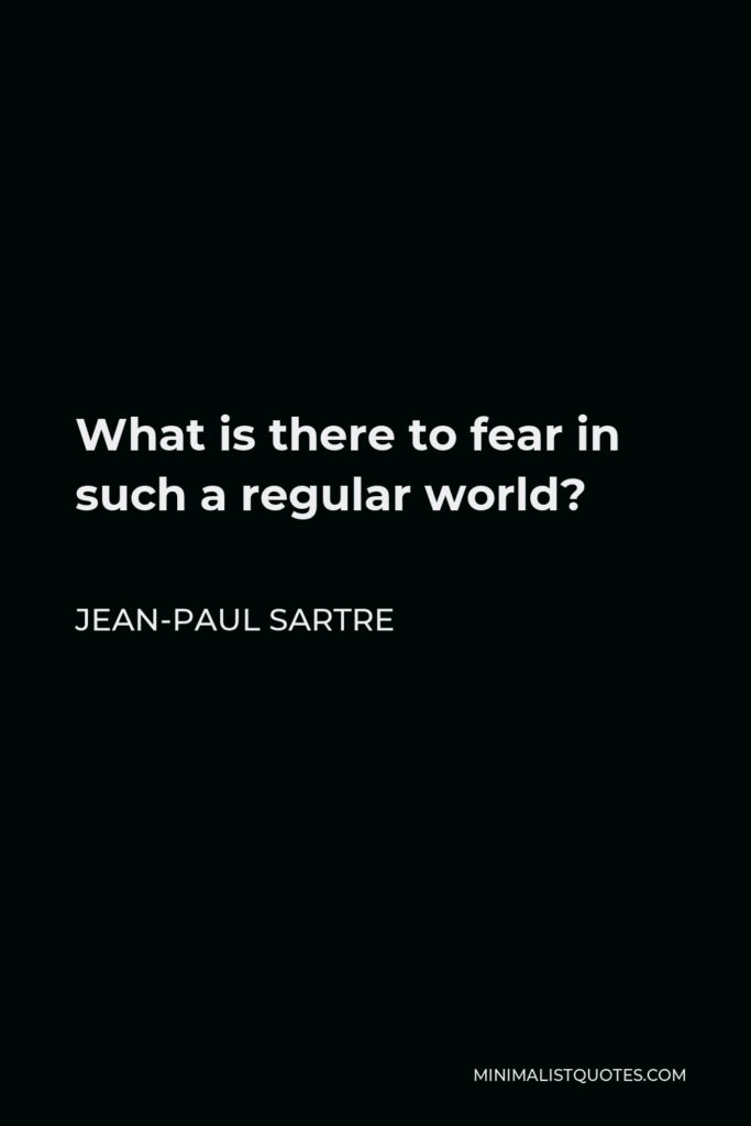 Jean-Paul Sartre Quote - What is there to fear in such a regular world?