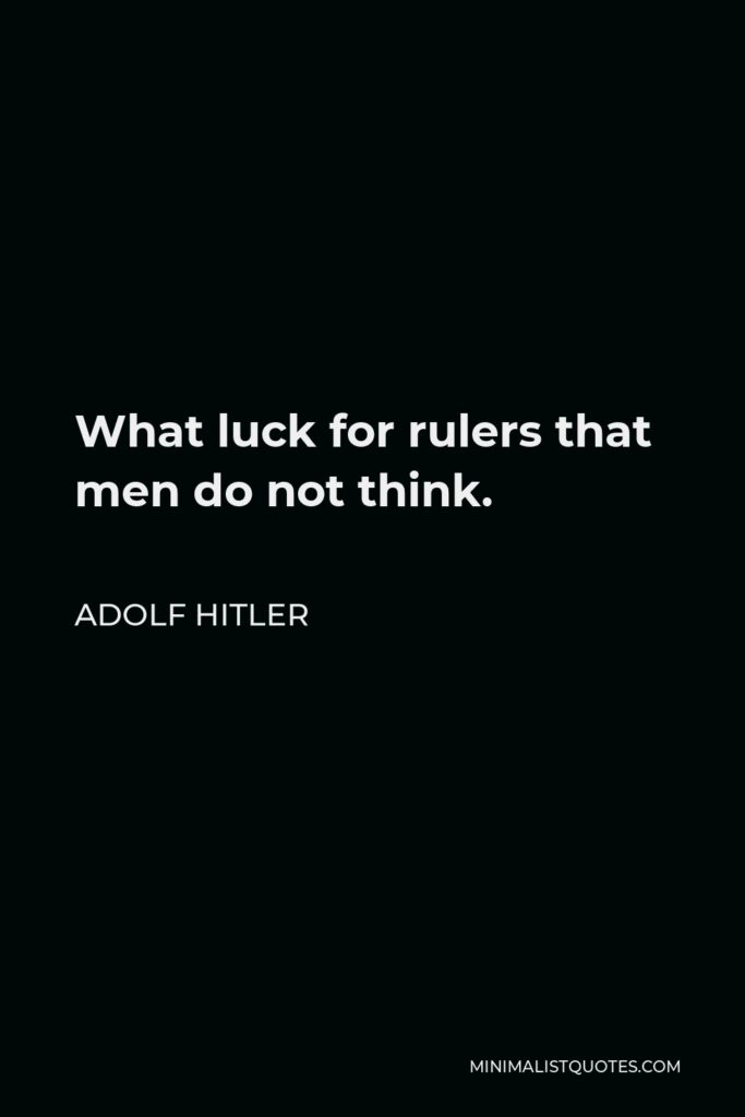 Adolf Hitler Quote - What luck for rulers that men do not think.