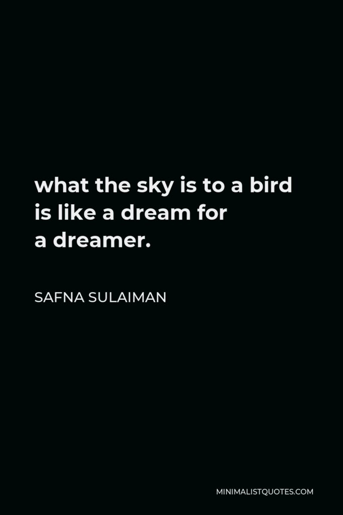 Safna Sulaiman Quote - what the sky is to abird is like a dream for adreamer.