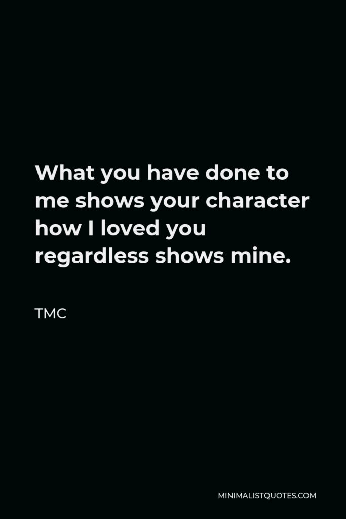 TMC Quote - What you have done to me shows your character how I loved you regardless shows mine.