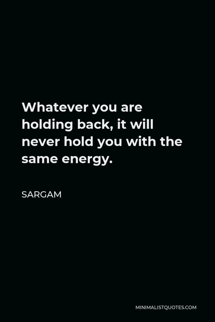Sargam Quote - Whatever you are holding back, it will never hold you with the same energy.