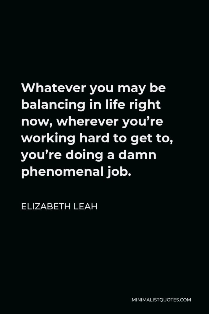 Elizabeth Leah Quote - Whatever you may be balancing in life right now, wherever you're working hard to get to, you're doing a damn phenomenal job.