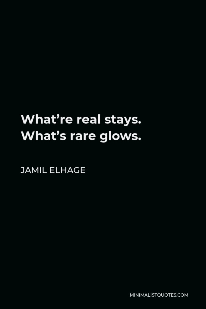 Jamil Elhage Quote - What're real stays. What's rare glows.