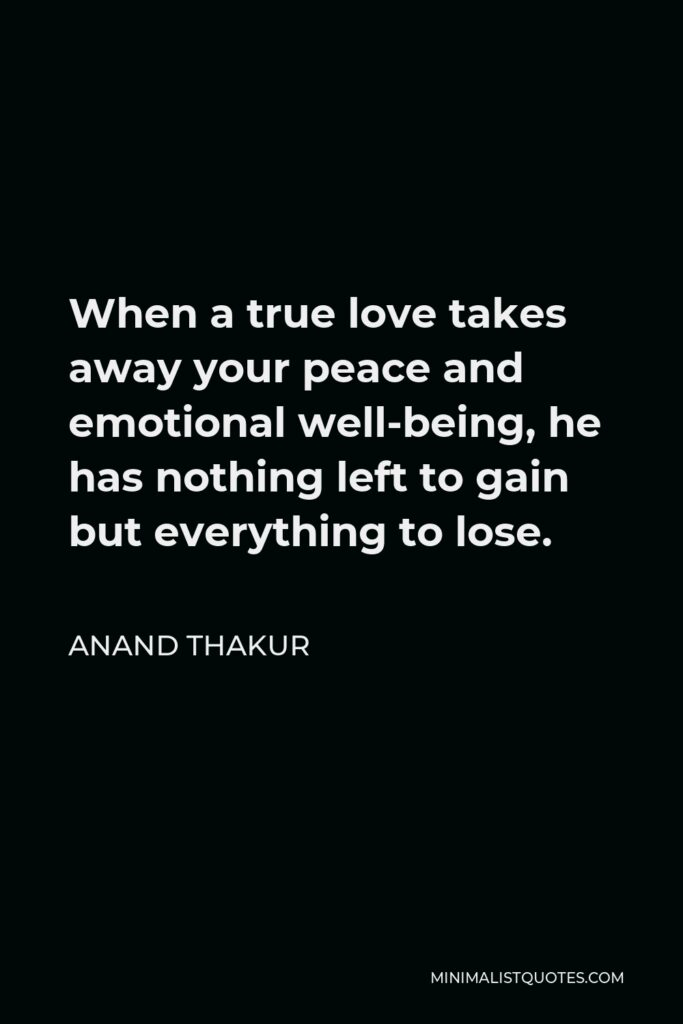 Anand Thakur Quote - When a true love takes away your peace and emotional well-being, he has nothing left to gain but everything to lose.