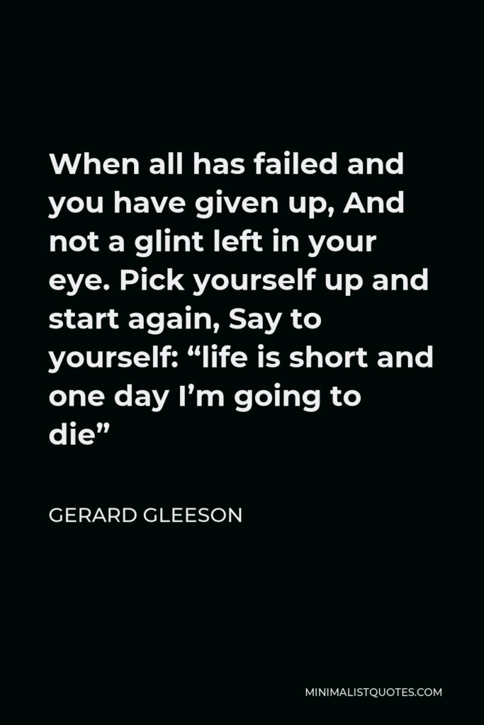 """Gerard Gleeson Quote - When all has failed and you have given up, And not a glint left in your eye. Pick yourself up and start again, Say to yourself: """"life is short and one day I'm going to die"""""""