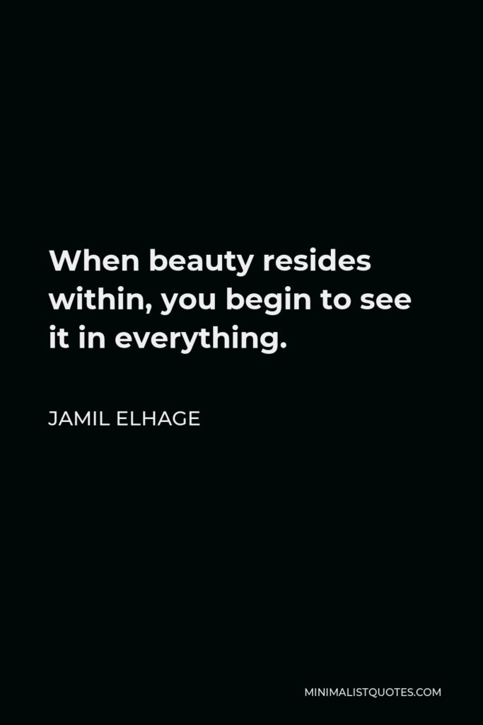 Jamil Elhage Quote - When beauty resides within, you begin to see it in everything.
