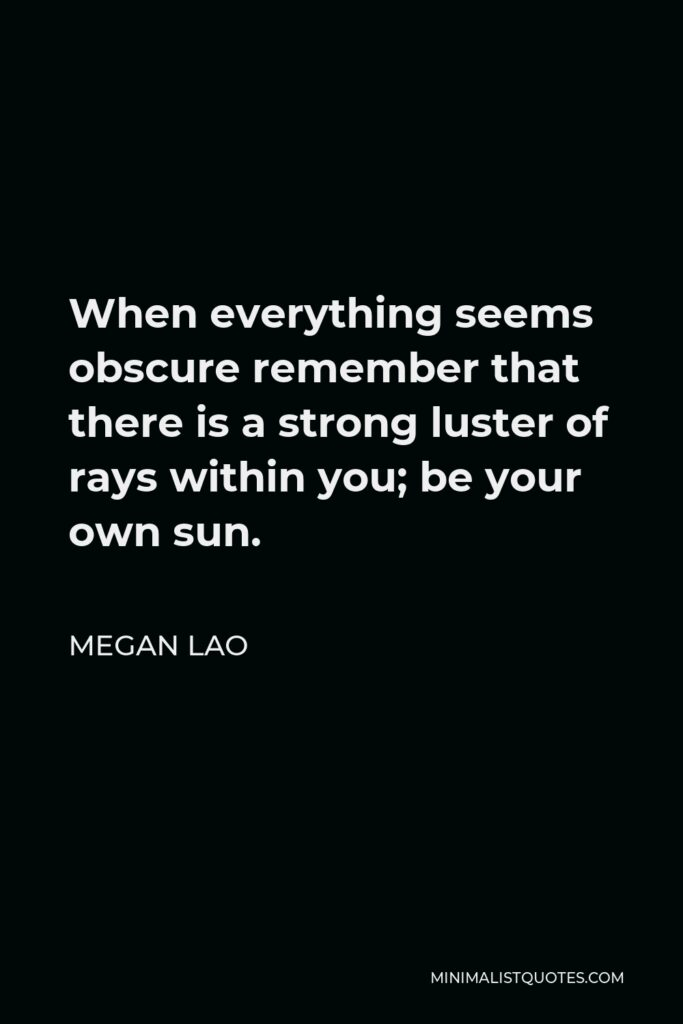 Megan Lao Quote - When everything seems obscure remember that there is a strong luster of rays within you; be your own sun.