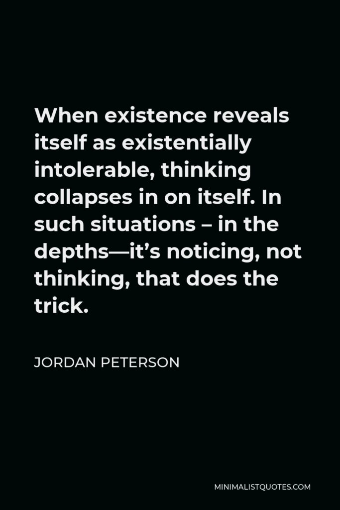 Jordan Peterson Quote - When existence reveals itself as existentially intolerable, thinking collapses in on itself. In such situations – in the depths—it's noticing, not thinking, that does the trick.