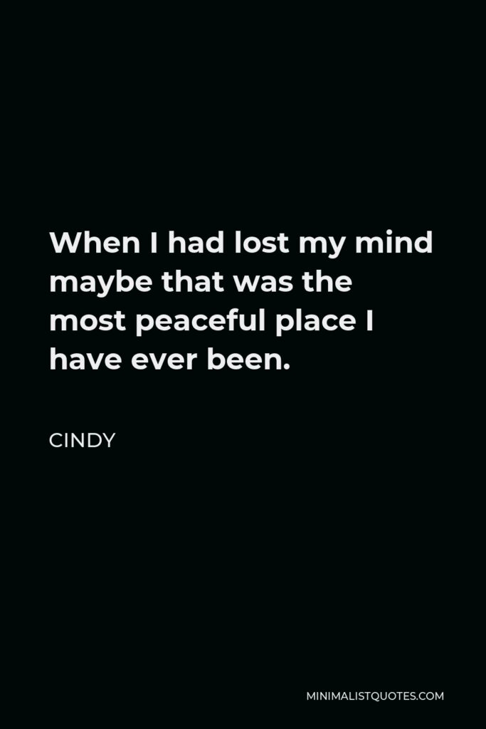 Cindy Quote - When I had lost my mind maybe that was the most peaceful place I have ever been.