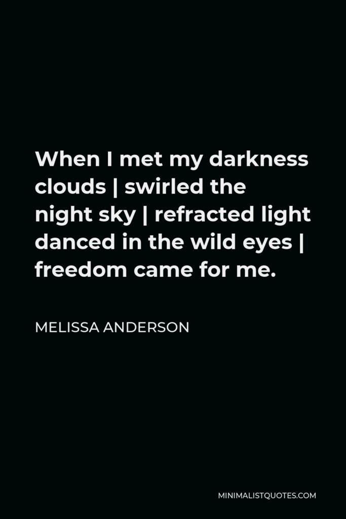 Melissa Anderson Quote - When I met my darkness clouds | swirled the night sky | refracted light danced in the wild eyes | freedom came for me.