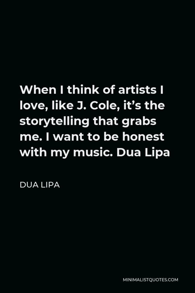 Dua Lipa Quote - When I think of artists I love, like J. Cole, it's the storytelling that grabs me. I want to be honest with my music. Dua Lipa