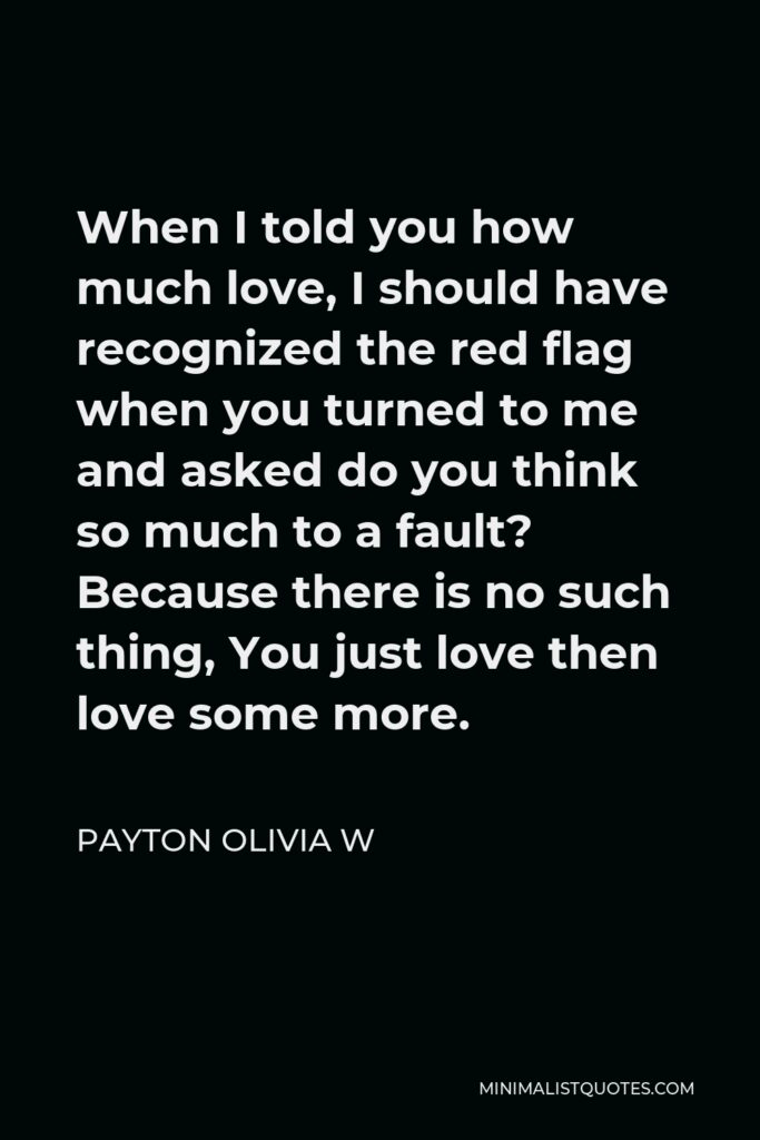 Payton Olivia W Quote - When I told you how much love, I should have recognized the red flag when you turned to me and asked do you think so much to a fault? Because there is no such thing, You just love then love some more.
