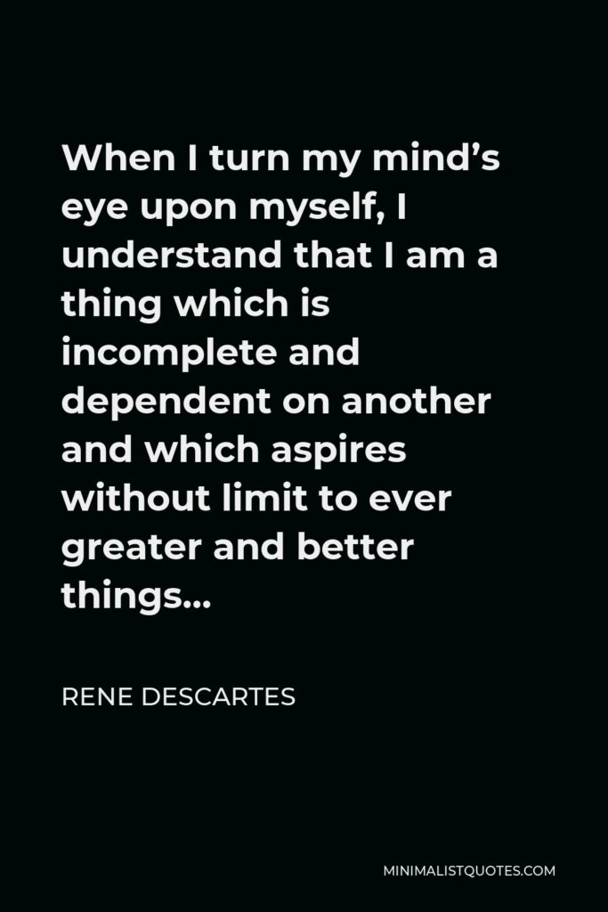 Rene Descartes Quote - When I turn my mind's eye upon myself, I understand that I am a thing which is incomplete and dependent on another and which aspires without limit to ever greater and better things…