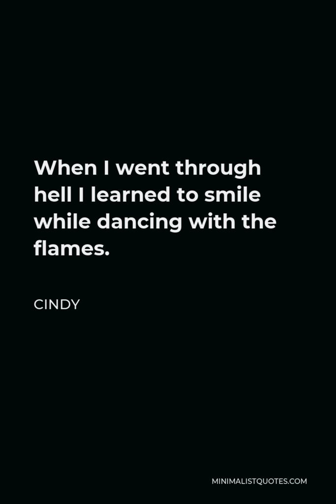 Cindy Quote - When I went through hell I learned to smile while dancing with the flames.