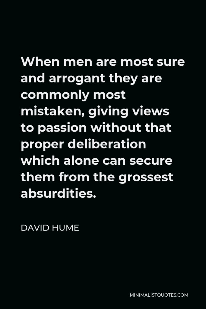 David Hume Quote - When men are most sure and arrogant they are commonly most mistaken, giving views to passion without that proper deliberation which alone can secure them from the grossest absurdities.
