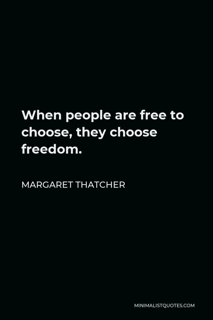 Margaret Thatcher Quote - When people are free to choose, they choose freedom.
