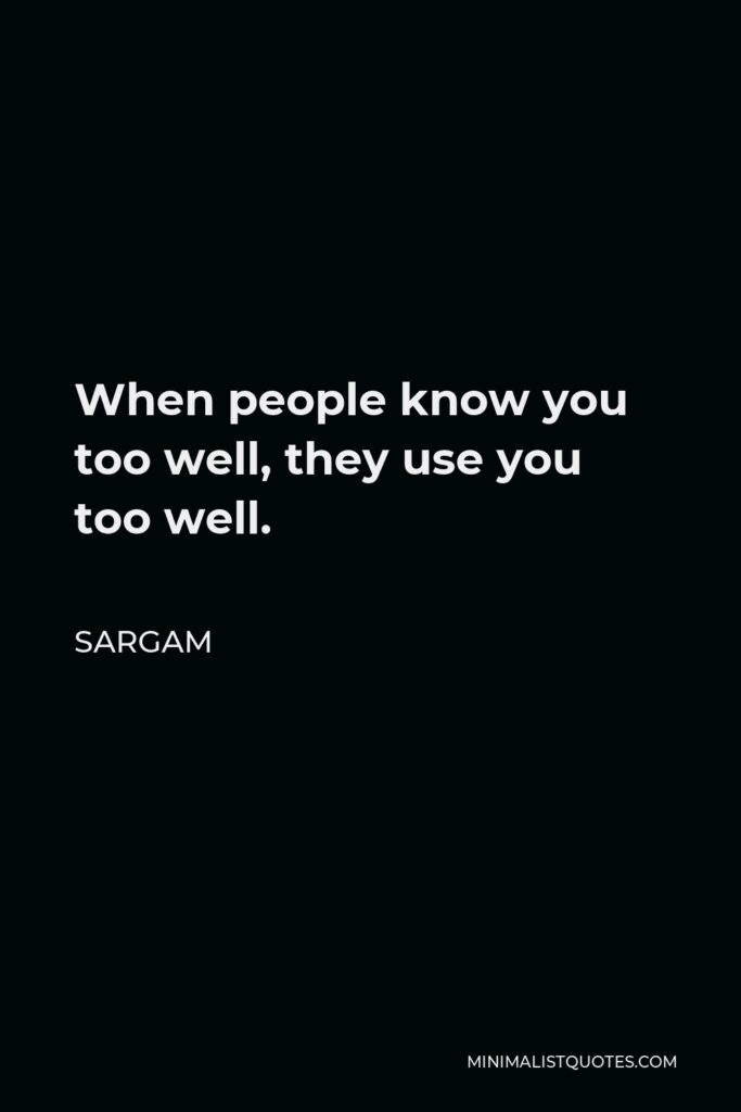 Sargam Quote - When people know you too well, they use you too well.