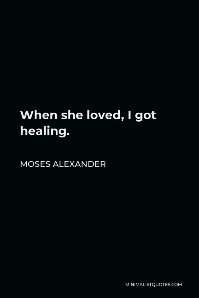 Moses Alexander Quote - When she loved, I got healing.