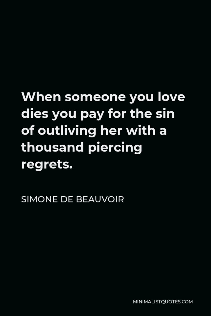 Simone de Beauvoir Quote - When someone you love dies you pay for the sin of outliving her with a thousand piercing regrets.