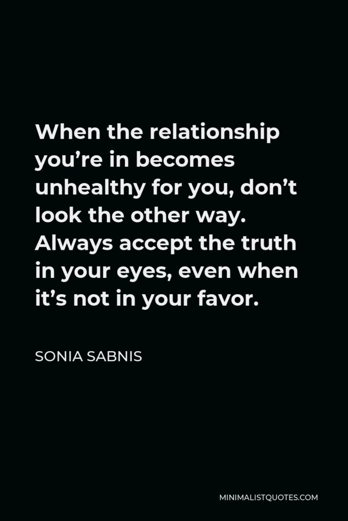 Sonia Sabnis Quote - When the relationship you're in becomes unhealthy for you, don't look the other way. Always accept the truth in your eyes, even when it's not in your favor.