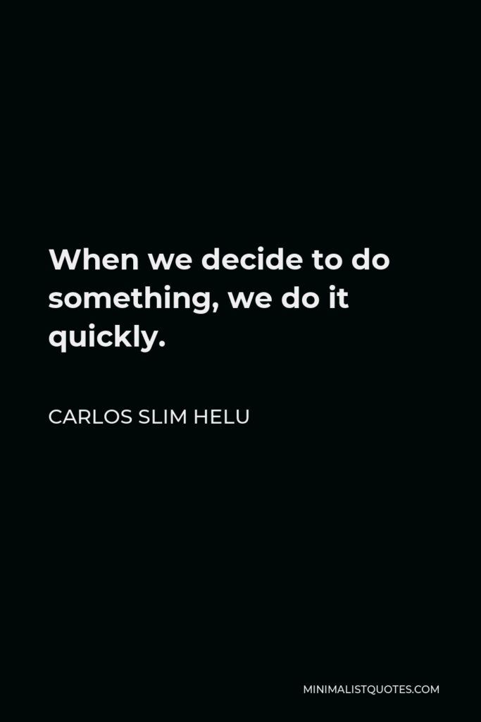 Carlos Slim Helu Quote - When we decide to do something, we do it quickly.