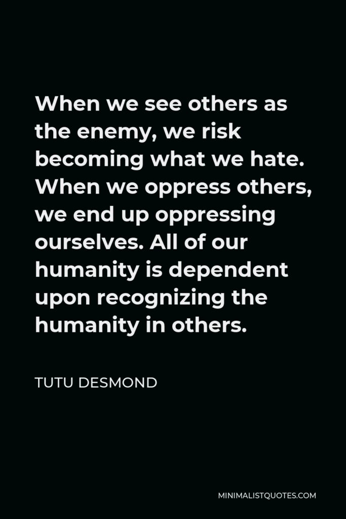 Tutu Desmond Quote - When we see others as the enemy, we risk becoming what we hate. When we oppress others, we end up oppressing ourselves. All of our humanity is dependent upon recognizing the humanity in others.