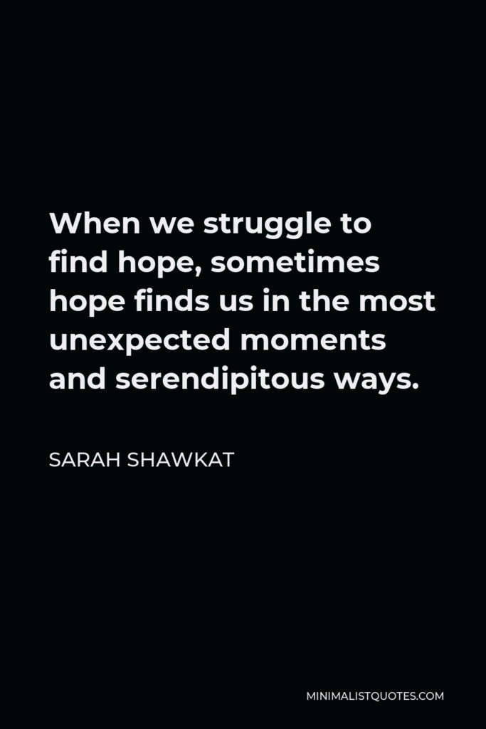 Sarah Shawkat Quote - When we struggle to find hope, sometimes hope finds us in the most unexpected moments and serendipitous ways.