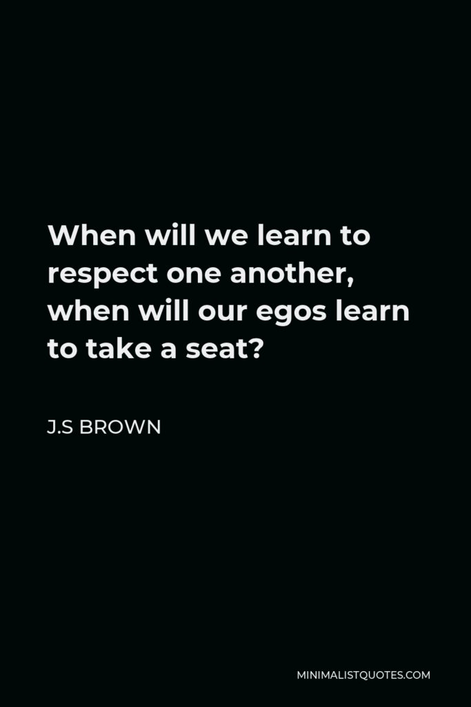 J.S Brown Quote - When will we learn to respect one another, when will our egos learn to take a seat?