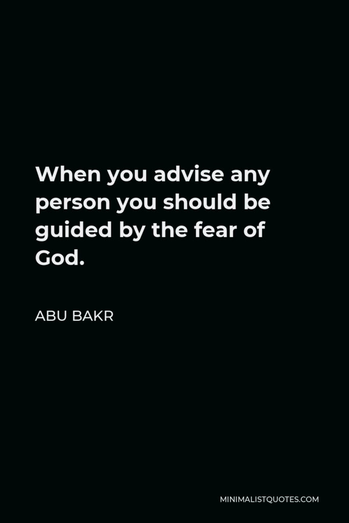 Abu Bakr Quote - When you advise any person you should be guided by the fear of God.
