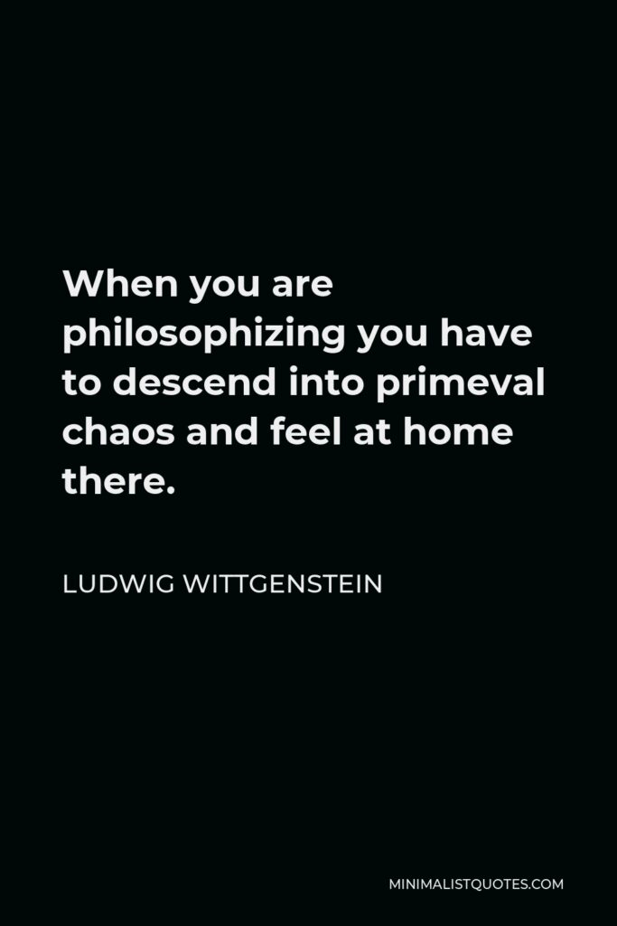 Ludwig Wittgenstein Quote - When you are philosophizing you have to descend into primeval chaos and feel at home there.