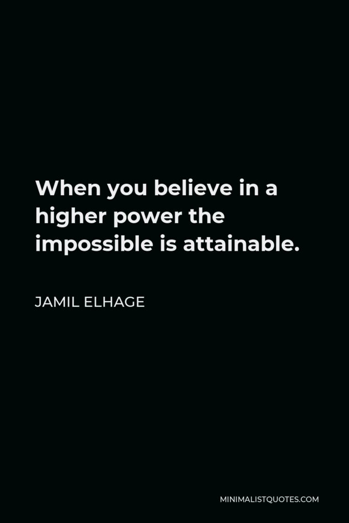 Jamil Elhage Quote - When you believe in a higher power the impossible is attainable.
