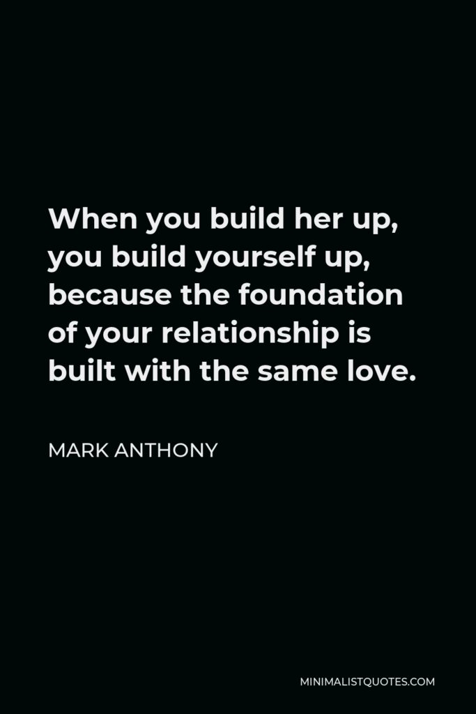 Mark Anthony Quote - When you build her up, you build yourself up, because the foundation of your relationship is built with the same love.