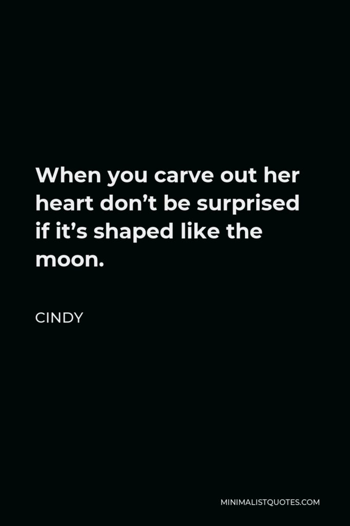 Cindy Quote - When you carve out her heart don't be surprised if it's shaped like the moon.