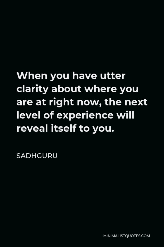 Sadhguru Quote - When you have utter clarity about where you are at right now, the next level of experience will reveal itself to you.